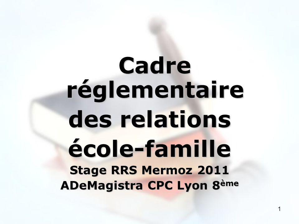 1 Cadre réglementaire des relations école-famille Stage RRS Mermoz 2011 ADeMagistra CPC Lyon 8 ème