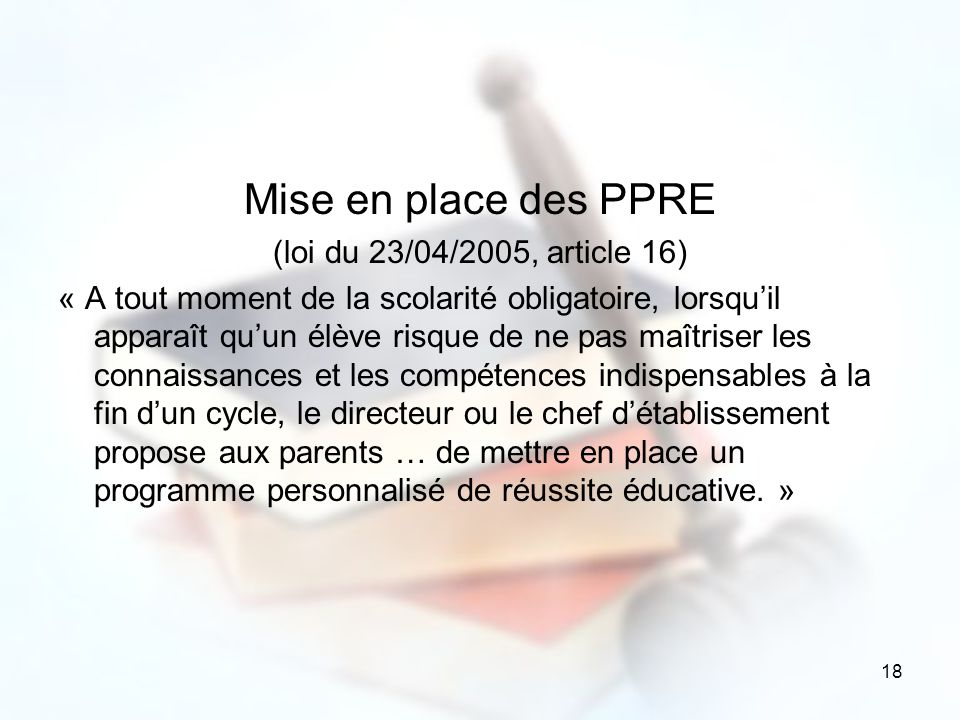 18 Mise en place des PPRE (loi du 23/04/2005, article 16) « A tout moment de la scolarité obligatoire, lorsquil apparaît quun élève risque de ne pas m