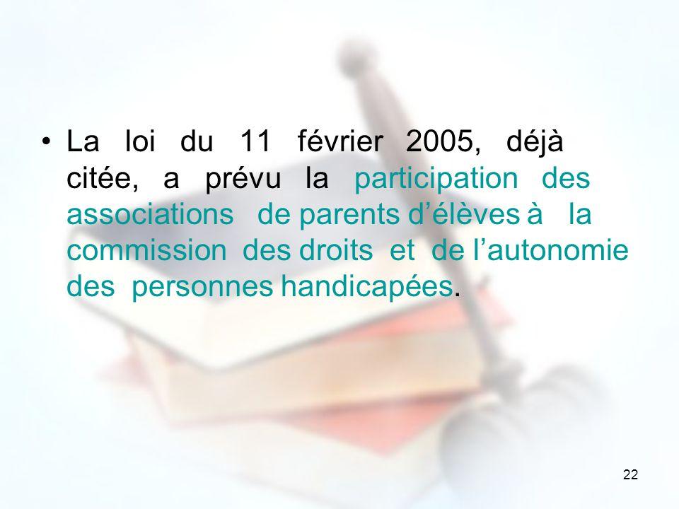22 La loi du 11 février 2005, déjà citée, a prévu la participation des associations de parents délèves à la commission des droits et de lautonomie des