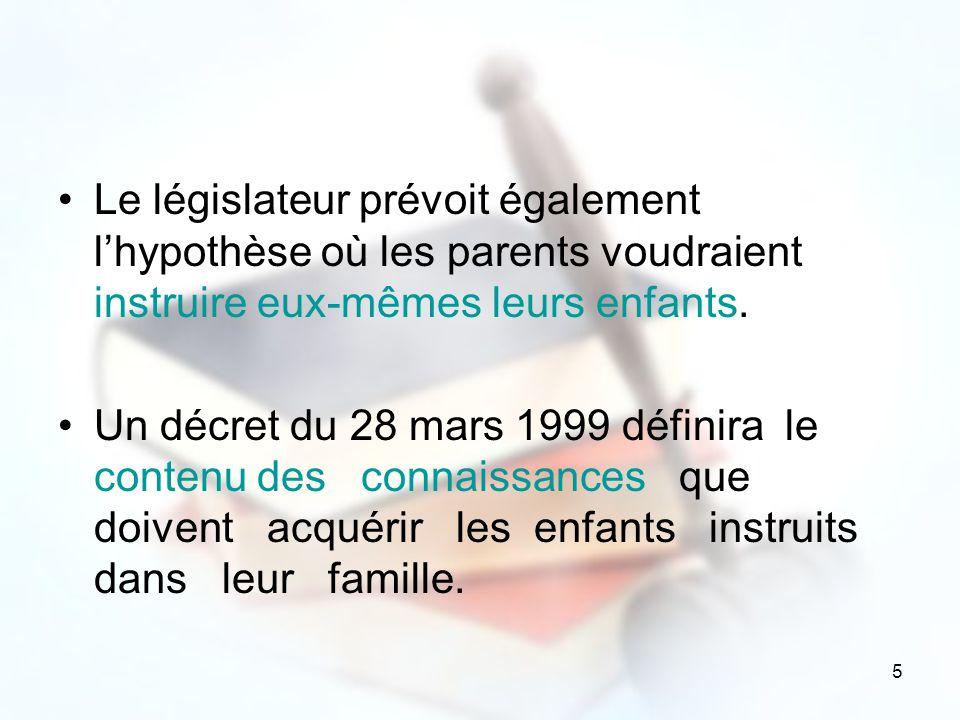 5 Le législateur prévoit également lhypothèse où les parents voudraient instruire eux-mêmes leurs enfants. Un décret du 28 mars 1999 définira le conte