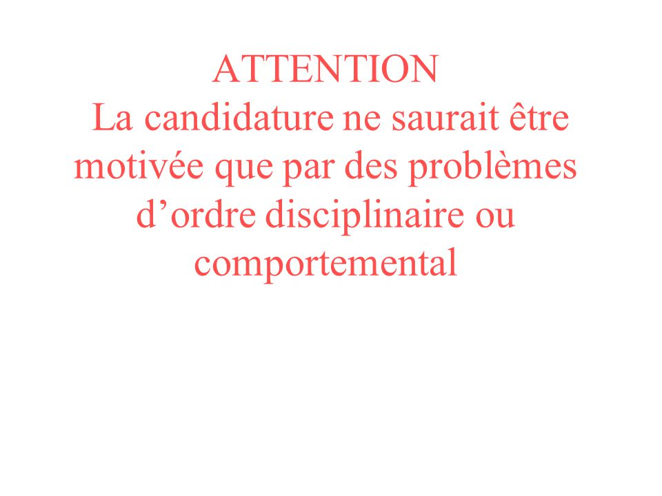 ATTENTION La candidature ne saurait être motivée que par des problèmes dordre disciplinaire ou comportemental