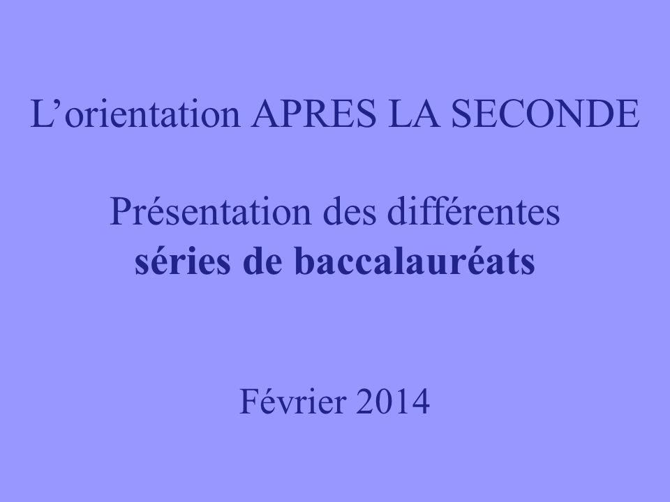 Lorientation APRES LA SECONDE Présentation des différentes séries de baccalauréats Février 2014