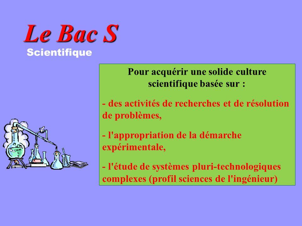 Le Bac S Scientifique Pour acquérir une solide culture scientifique basée sur : - des activités de recherches et de résolution de problèmes, - l appropriation de la démarche expérimentale, - l étude de systèmes pluri-technologiques complexes (profil sciences de l ingénieur)