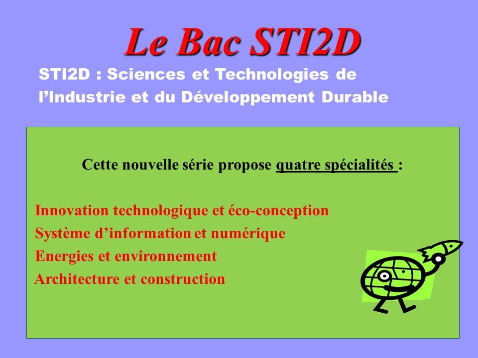 Le Bac STI2D Cette nouvelle série propose quatre spécialités : Innovation technologique et éco-conception Système dinformation et numérique Energies et environnement Architecture et construction STI2D : Sciences et Technologies de lIndustrie et du Développement Durable
