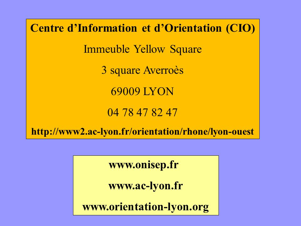 Centre dInformation et dOrientation (CIO) Immeuble Yellow Square 3 square Averroès 69009 LYON 04 78 47 82 47 http://www2.ac-lyon.fr/orientation/rhone/