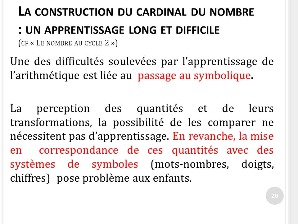 L A CONSTRUCTION DU CARDINAL DU NOMBRE : UN APPRENTISSAGE LONG ET DIFFICILE ( CF « L E NOMBRE AU CYCLE 2 ») Une des difficultés soulevées par lapprent