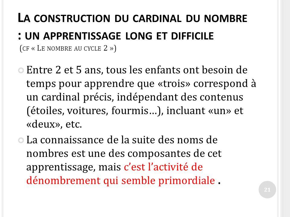 L A CONSTRUCTION DU CARDINAL DU NOMBRE : UN APPRENTISSAGE LONG ET DIFFICILE ( CF « L E NOMBRE AU CYCLE 2 ») Entre 2 et 5 ans, tous les enfants ont bes