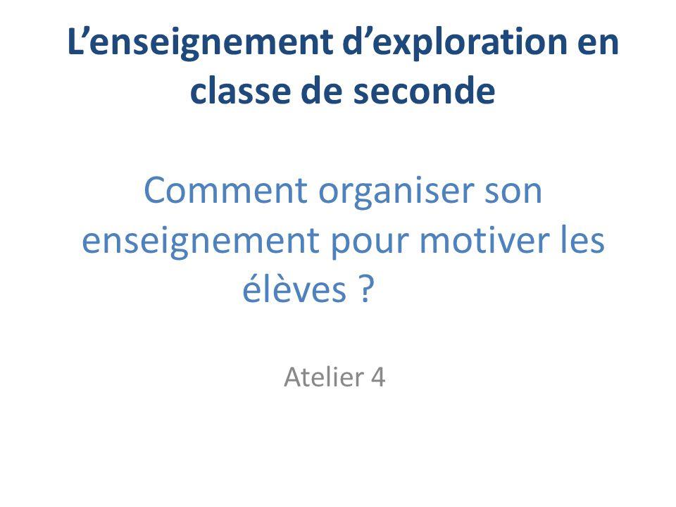 Lenseignement dexploration en classe de seconde Comment organiser son enseignement pour motiver les élèves ? Atelier 4