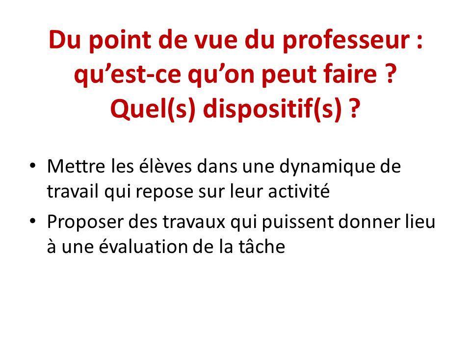 Du point de vue du professeur : quest-ce quon peut faire ? Quel(s) dispositif(s) ? Mettre les élèves dans une dynamique de travail qui repose sur leur