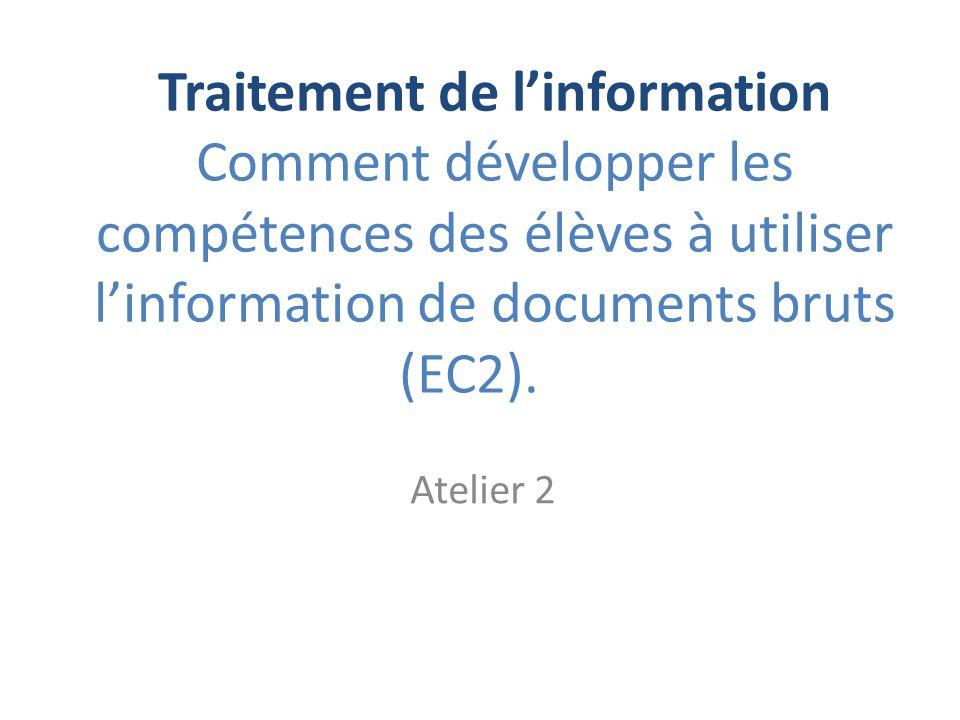 Traitement de linformation Comment développer les compétences des élèves à utiliser linformation de documents bruts (EC2). Atelier 2