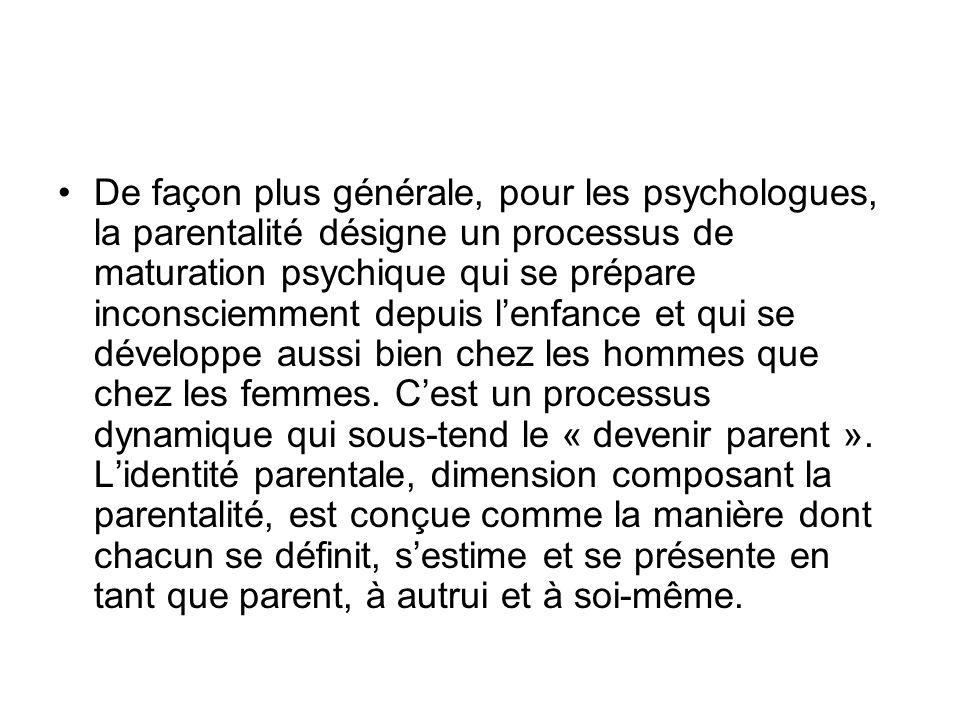De façon plus générale, pour les psychologues, la parentalité désigne un processus de maturation psychique qui se prépare inconsciemment depuis lenfan