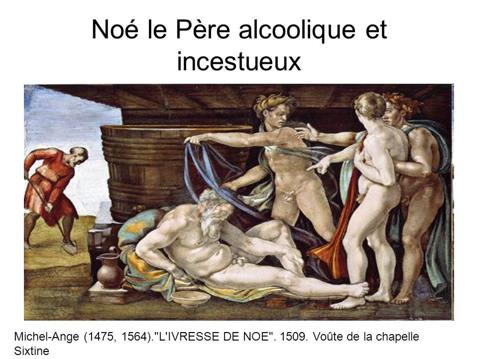 Noé le Père alcoolique et incestueux Michel-Ange (1475, 1564). L IVRESSE DE NOE .