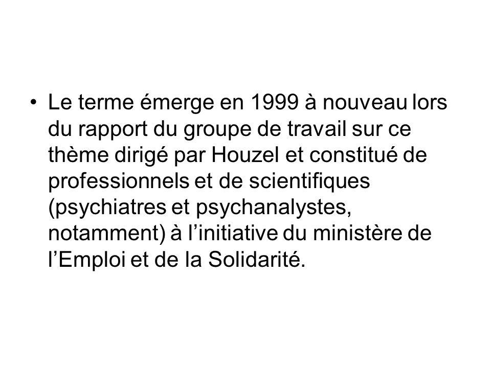 Le terme émerge en 1999 à nouveau lors du rapport du groupe de travail sur ce thème dirigé par Houzel et constitué de professionnels et de scientifiques (psychiatres et psychanalystes, notamment) à linitiative du ministère de lEmploi et de la Solidarité.