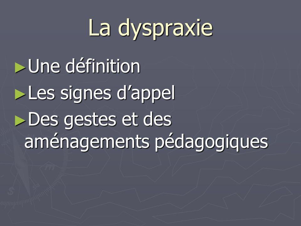 La dyspraxie Une définition Une définition Les signes dappel Les signes dappel Des gestes et des aménagements pédagogiques Des gestes et des aménageme