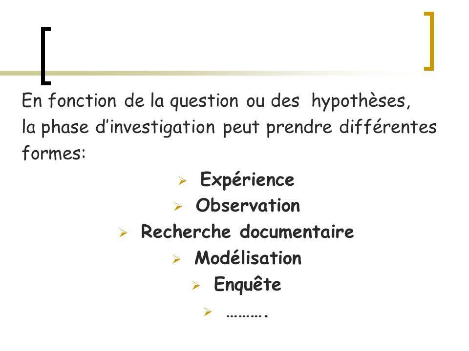 En fonction de la question ou des hypothèses, la phase dinvestigation peut prendre différentes formes: Expérience Observation Recherche documentaire M