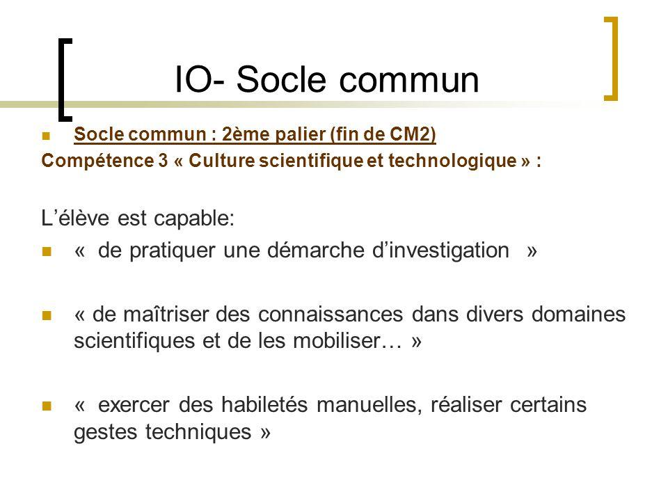 IO- Socle commun Socle commun : 2ème palier (fin de CM2) Compétence 3 « Culture scientifique et technologique » : Lélève est capable: « de pratiquer u