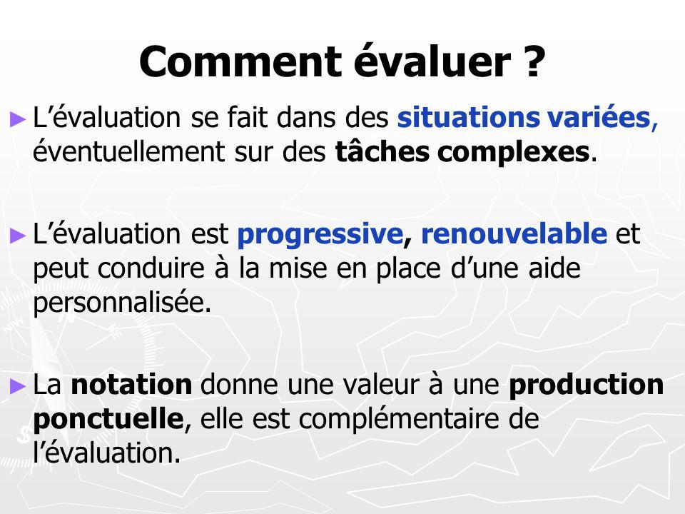 Comment évaluer ? Lévaluation se fait dans des situations variées, éventuellement sur des tâches complexes. Lévaluation est progressive, renouvelable