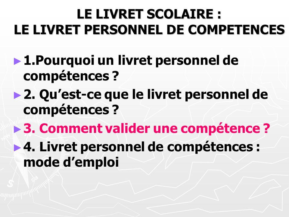 LE LIVRET SCOLAIRE : LE LIVRET PERSONNEL DE COMPETENCES 1.Pourquoi un livret personnel de compétences ? 2. Quest-ce que le livret personnel de compéte