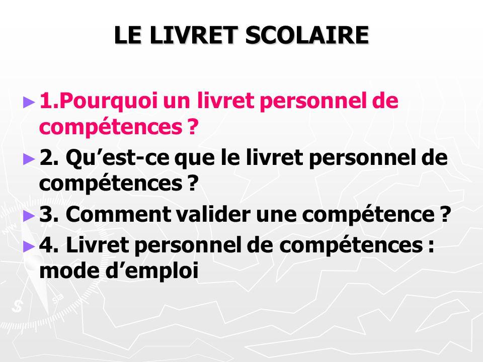 LE LIVRET SCOLAIRE 1.Pourquoi un livret personnel de compétences ? 2. Quest-ce que le livret personnel de compétences ? 3. Comment valider une compéte