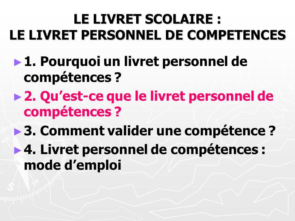 LE LIVRET SCOLAIRE : LE LIVRET PERSONNEL DE COMPETENCES 1. Pourquoi un livret personnel de compétences ? 2. Quest-ce que le livret personnel de compét