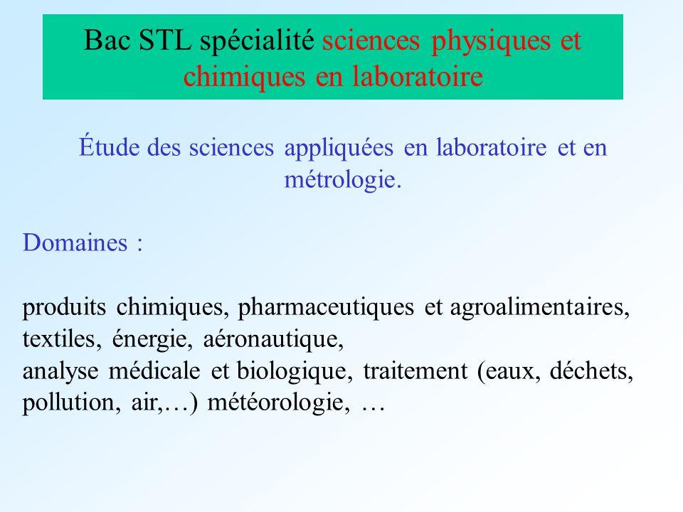 Bac STL spécialité sciences physiques et chimiques en laboratoire Étude des sciences appliquées en laboratoire et en métrologie. Domaines : produits c