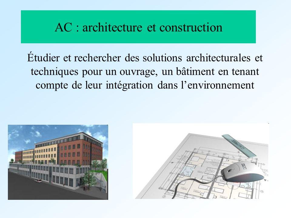 AC : architecture et construction Étudier et rechercher des solutions architecturales et techniques pour un ouvrage, un bâtiment en tenant compte de l