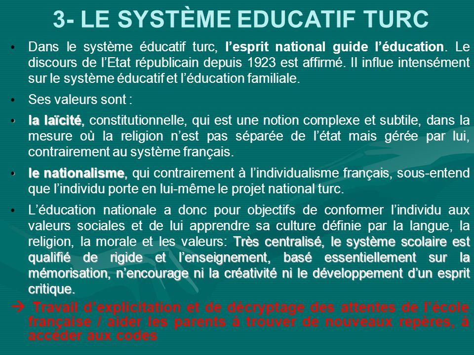 3- LE SYSTÈME EDUCATIF TURC Dans le système éducatif turc, lesprit national guide léducation. Le discours de lEtat républicain depuis 1923 est affirmé