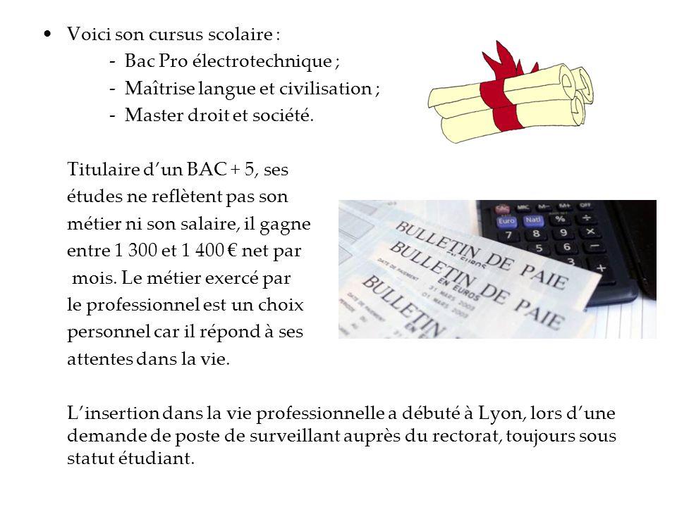 Voici son cursus scolaire : - Bac Pro électrotechnique ; - Maîtrise langue et civilisation ; - Master droit et société. Titulaire dun BAC + 5, ses étu