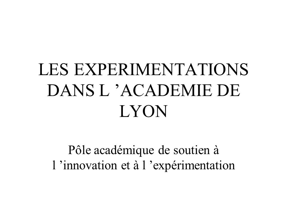 LES EXPERIMENTATIONS DANS L ACADEMIE DE LYON Pôle académique de soutien à l innovation et à l expérimentation