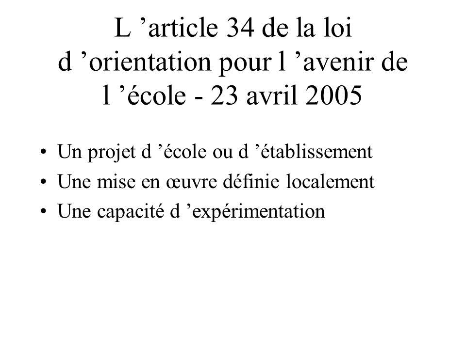 L article 34 de la loi d orientation pour l avenir de l école - 23 avril 2005 Un projet d école ou d établissement Une mise en œuvre définie localemen