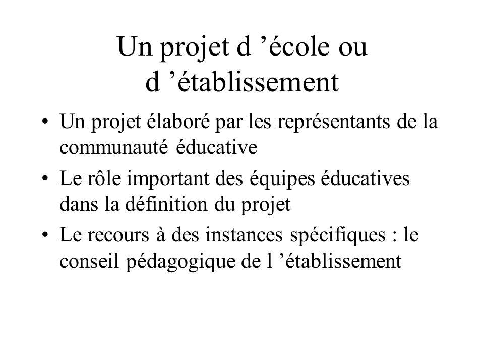 Un projet d école ou d établissement Un projet élaboré par les représentants de la communauté éducative Le rôle important des équipes éducatives dans
