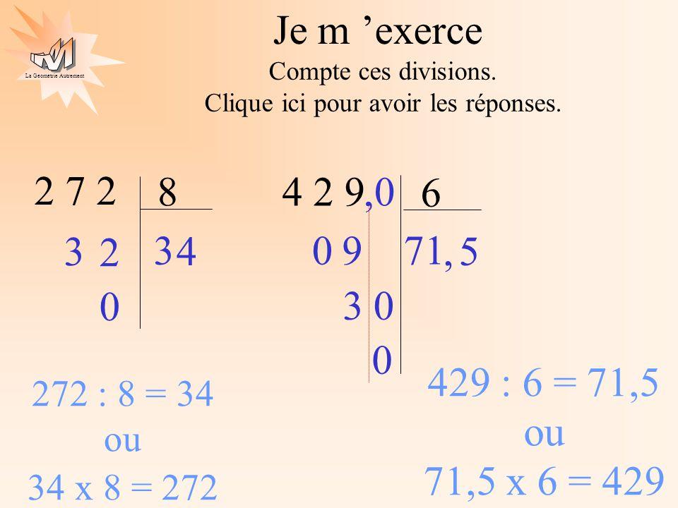 La Géométrie Autrement 2 7 2 8 3 0 2 3 4 2 9 6 7 09 3,0 0 0 272 : 8 = 34 ou 34 x 8 = 272 429 : 6 = 71,5 ou 71,5 x 6 = 429 4 1, 5 Je m exerce Compte ce