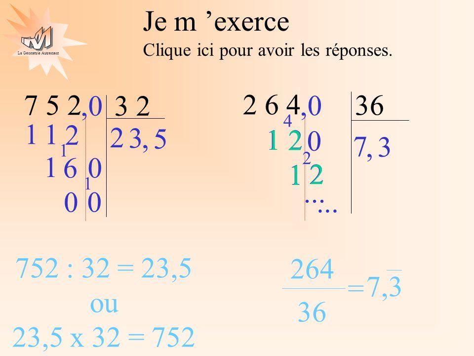 La Géométrie Autrement Je m exerce Clique ici pour avoir les réponses. 7 5 2 3 2 2 1 2 1 6 1,0 0 1 0 0 752 : 32 = 23,5 ou 23,5 x 32 = 752 2 6 4 36 7 2