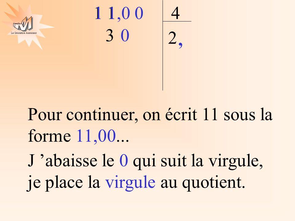 La Géométrie Autrement 1 4 2 3 1 1,0 0 Pour continuer, on écrit 11 sous la forme 11,00... J abaisse le 0 qui suit la virgule, je place la virgule au q
