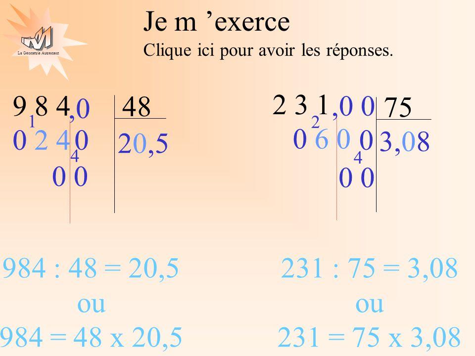 La Géométrie Autrement Je m exerce Clique ici pour avoir les réponses. 9 8 4 48 2 3 1 75 3,08 0 6 0 2 4 0,0 0 20,5 0 2 4 1 4 0,0 984 : 48 = 20,5 ou 98