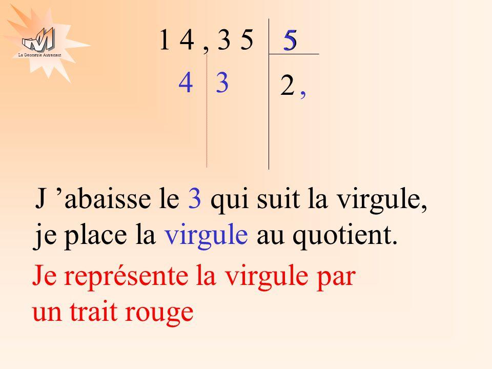 La Géométrie Autrement 1 4, 3 5 5 2 4 5 J abaisse le 3 qui suit la virgule, je place la virgule au quotient. Je représente la virgule par un trait rou
