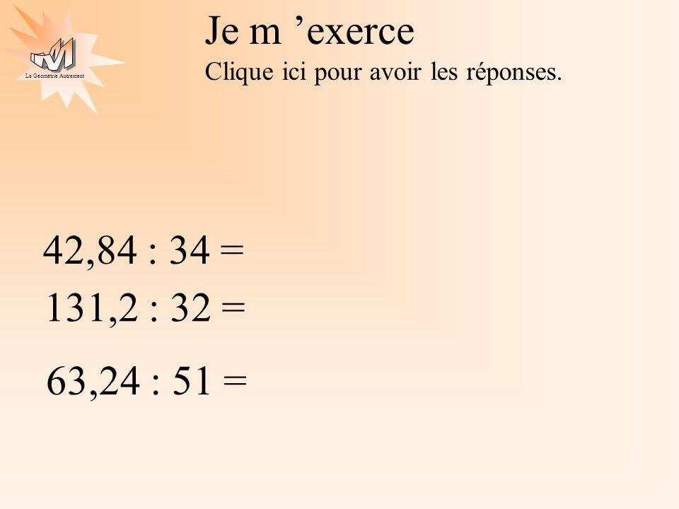 La Géométrie Autrement Je m exerce Clique ici pour avoir les réponses. 42,84 : 34 = 131,2 : 32 = 63,24 : 51 =