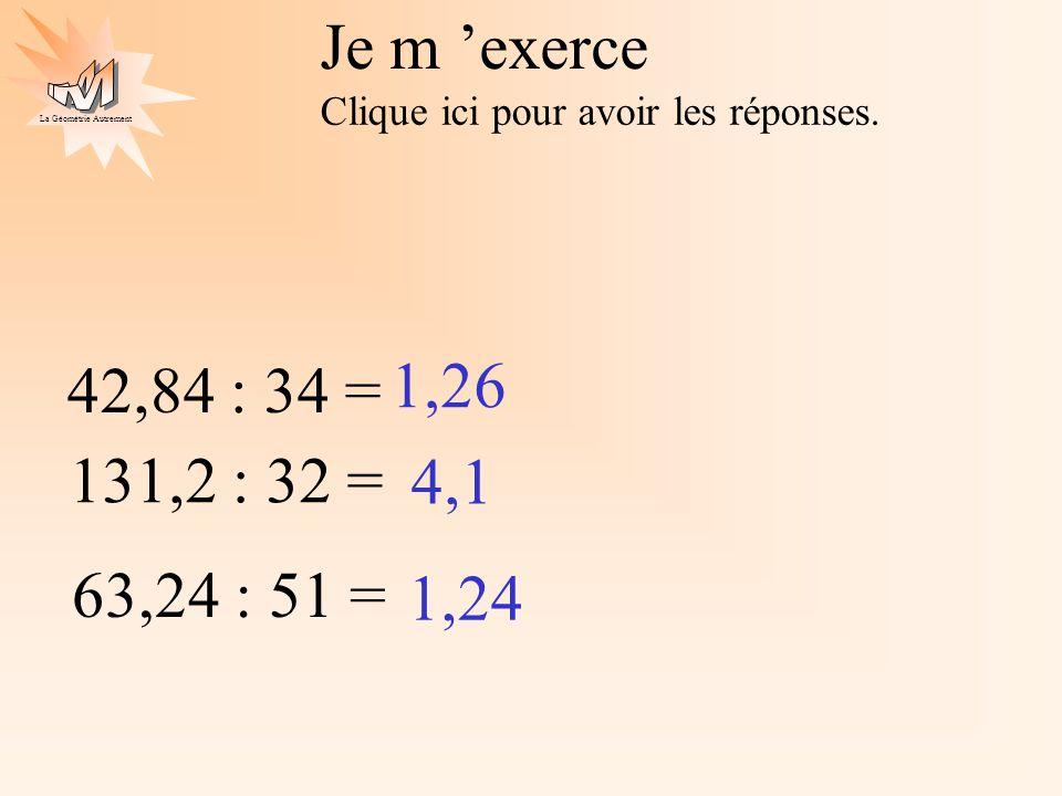 La Géométrie Autrement Je m exerce Clique ici pour avoir les réponses. 1,26 131,2 : 32 = 4,1 63,24 : 51 = 1,24 42,84 : 34 =