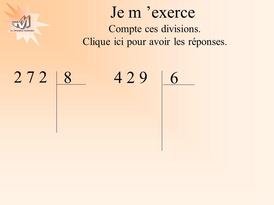 La Géométrie Autrement 2 7 2 8 3 0 2 3 4 2 9 6 7 09 3,0 0 0 272 : 8 = 34 ou 34 x 8 = 272 429 : 6 = 71,5 ou 71,5 x 6 = 429 4 1, 5 Je m exerce Compte ces divisions.