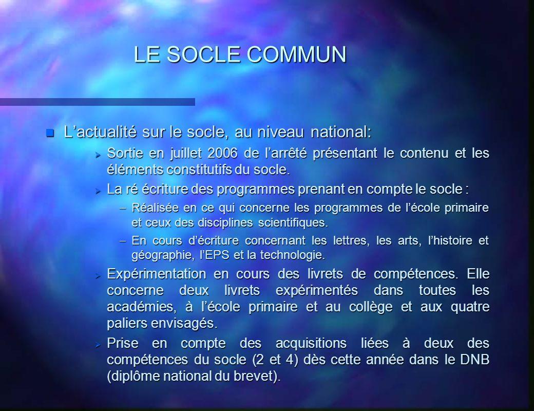 LE SOCLE COMMUN n Lactualité sur le socle, au niveau national: Sortie en juillet 2006 de larrêté présentant le contenu et les éléments constitutifs du