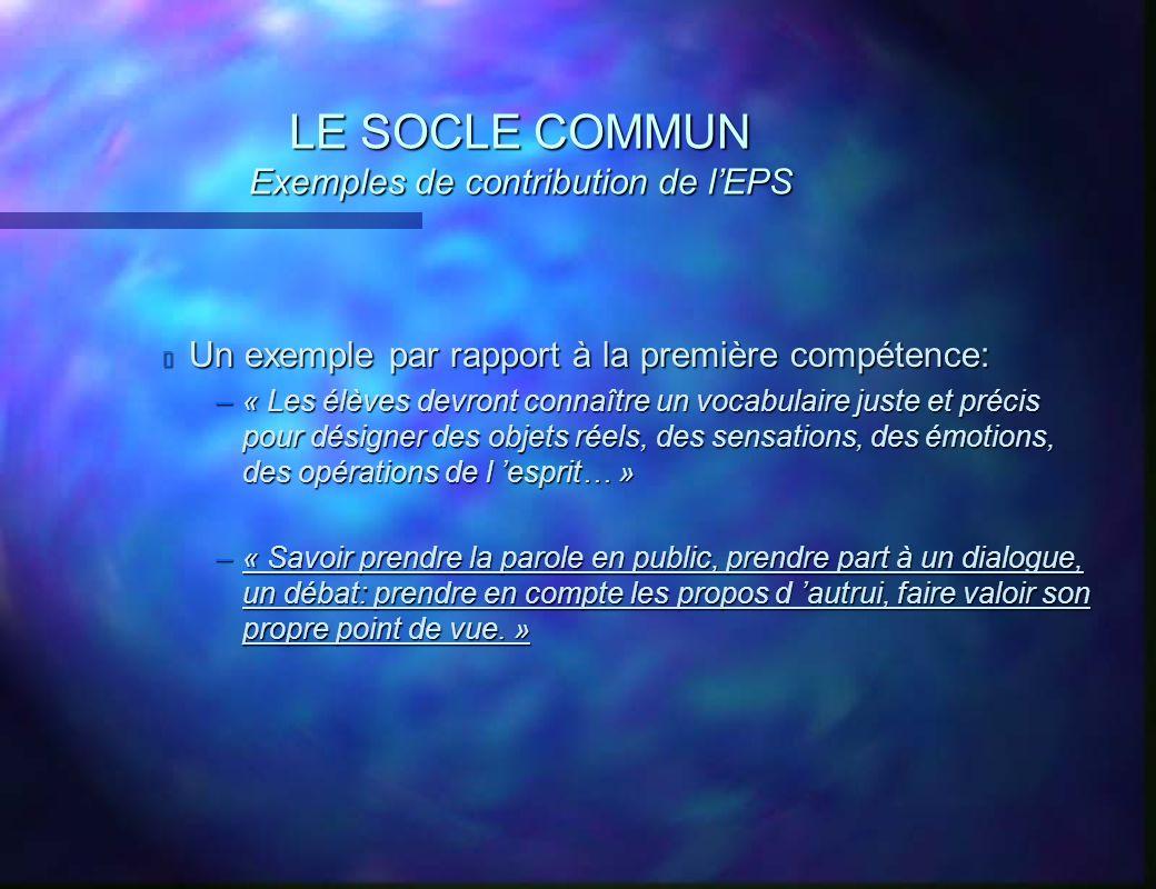 LE SOCLE COMMUN Exemples de contribution de lEPS Un exemple par rapport à la première compétence: –« Les élèves devront connaître un vocabulaire juste
