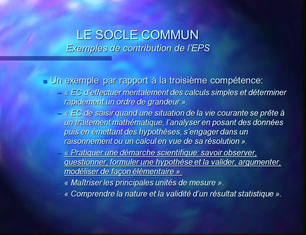 LE SOCLE COMMUN Exemples de contribution de lEPS n Un exemple par rapport à la troisième compétence: –« EC deffectuer mentalement des calculs simples
