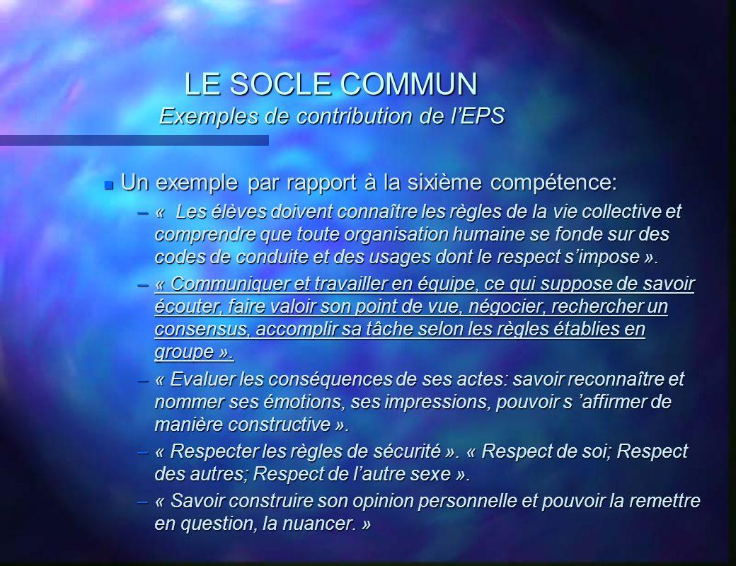 LE SOCLE COMMUN Exemples de contribution de lEPS n Un exemple par rapport à la sixième compétence: –« Les élèves doivent connaître les règles de la vi