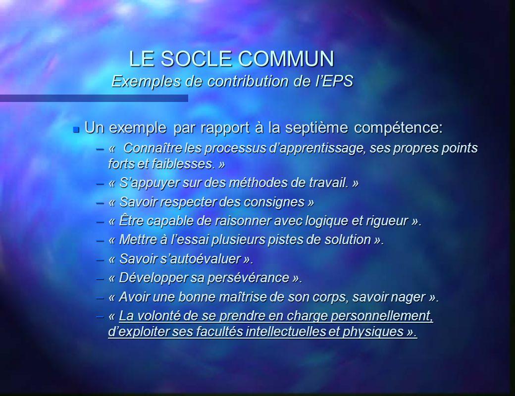 LE SOCLE COMMUN Exemples de contribution de lEPS n Un exemple par rapport à la septième compétence: –« Connaître les processus dapprentissage, ses pro
