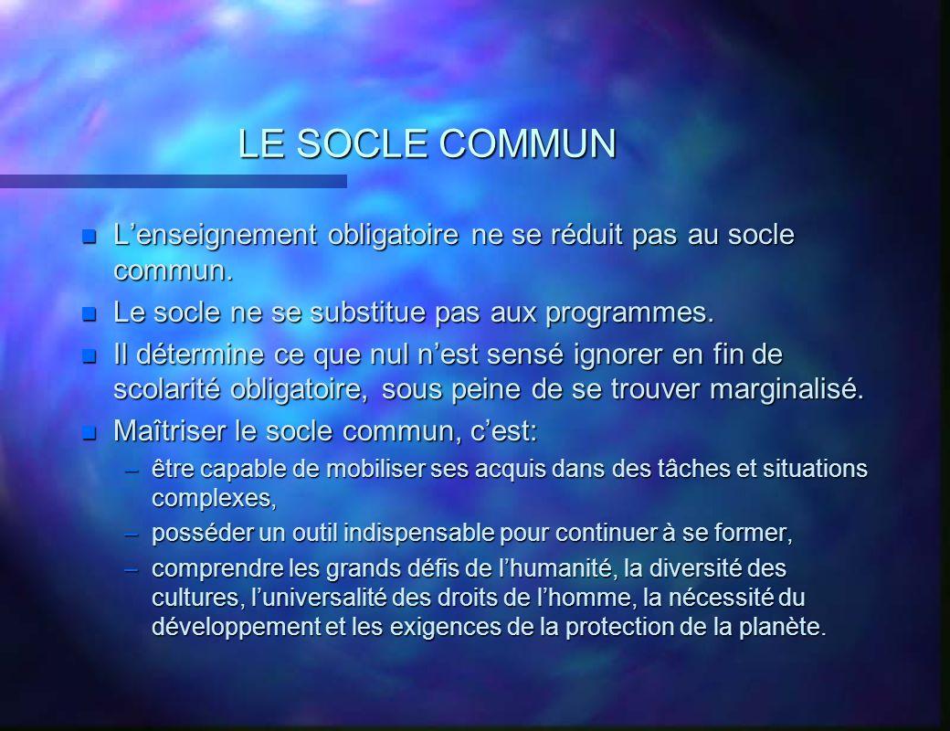 LE SOCLE COMMUN n Lenseignement obligatoire ne se réduit pas au socle commun. n Le socle ne se substitue pas aux programmes. n Il détermine ce que nul