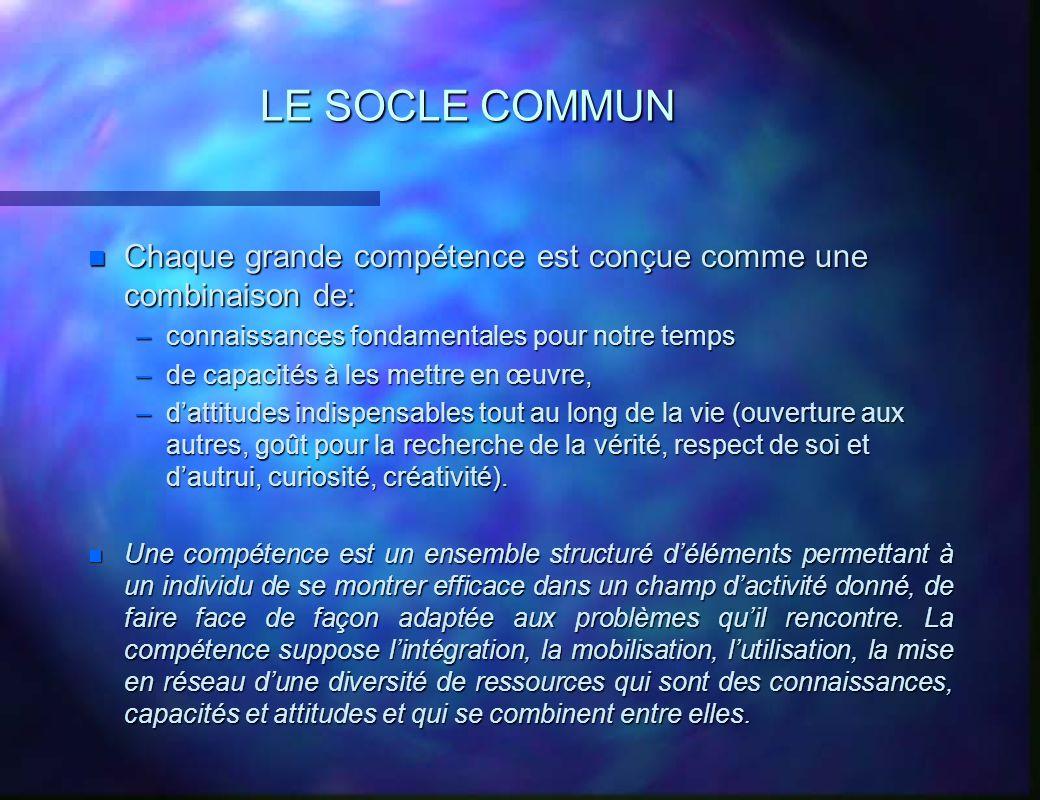 LE SOCLE COMMUN n Chaque grande compétence est conçue comme une combinaison de: –connaissances fondamentales pour notre temps –de capacités à les mett