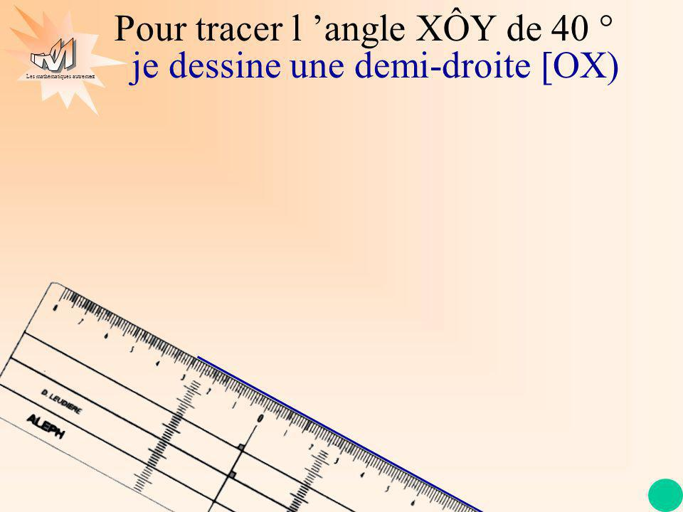 Les mathématiques autrement Pour tracer l angle XÔY de 40 ° je dessine une demi-droite [OX)