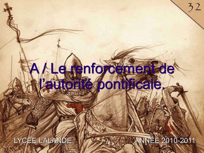 LYCÉE LALANDE ANNÉE 2010-2011 32 A / Le renforcement de lautorité pontificale. 4