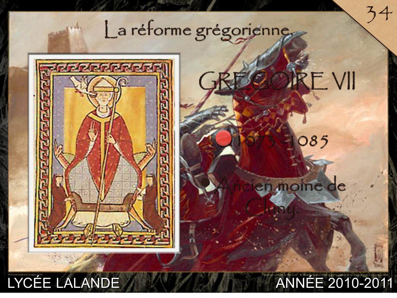 LYCÉE LALANDE ANNÉE 2010-2011 34 6 La réforme grégorienne. 1073 -1085 Ancien moine de Cluny. Ancien moine de Cluny. GREGOIRE VII