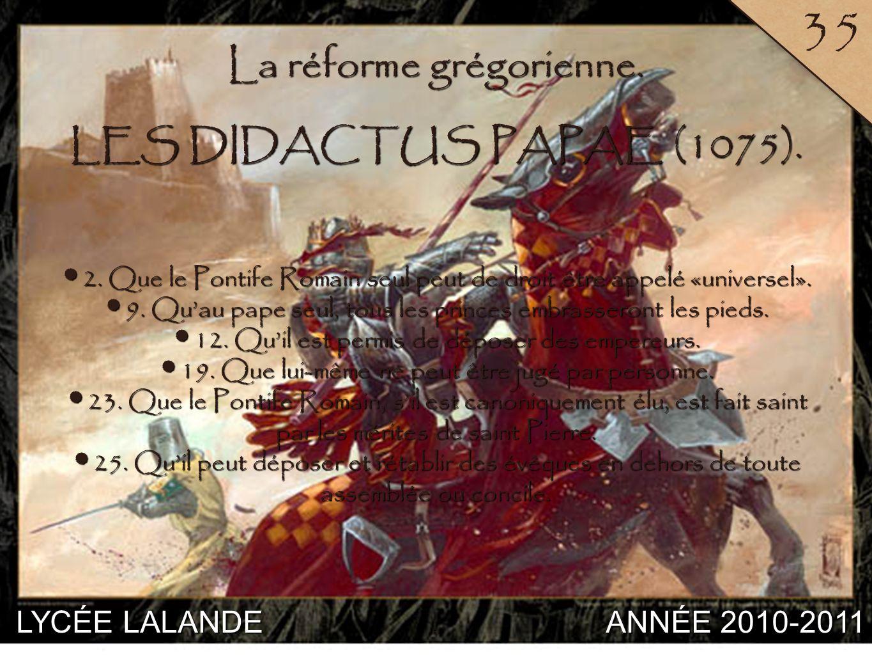 LYCÉE LALANDE ANNÉE 2010-2011 35 7 La réforme grégorienne. LES DIDACTUS PAPAE (1075). 2. Que le Pontife Romain seul peut de droit être appelé «univers